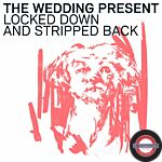 The Wedding Present - Locked Down And Stripped Back